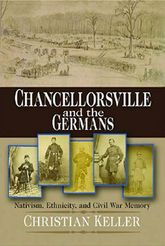 Chancellorsville and the GermansNativism, Ethnicity, and Civil War Memory