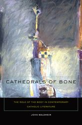 Cathedrals of Bone – The Role of the Body in Contemporary Catholic Literature - Fordham Scholarship Online