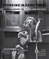 Thinking in Dark TimesHannah Arendt on Ethics and Politics$