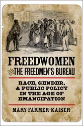 Freedwomen and the Freedmen's BureauRace, Gender, and Public Policy in the Age of Emancipation