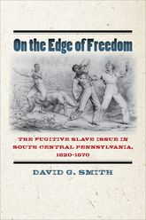 On the Edge of FreedomThe Fugitive Slave Issue in South Central Pennsylvania, 1820–1870$
