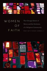 Women of FaithThe Chicago Sisters of Mercy and the Evolution of a Religious Community