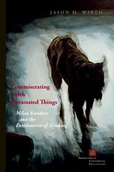Commiserating With Devastated ThingsMilan Kundera and the Entitlements of Thinking