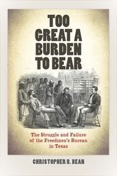 Too Great a Burden to BearThe Struggle and Failure of the Freedmen's Bureau in Texas