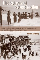 The Retreats of ReconstructionRace, Leisure, and the Politics of Segregation at the New Jersey Shore, 1865-1920
