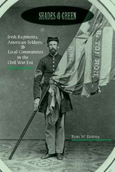 Shades of GreenIrish Regiments, American Soldiers, and Local Communities in the Civil War Era