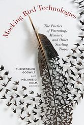 Mocking Bird TechnologiesThe Poetics of Parroting, Mimicry, and Other Starling Tropes
