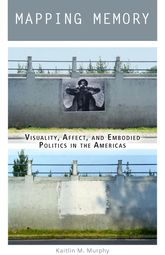 Mapping Memory – Visuality, Affect, and Embodied Politics in the Americas - Fordham Scholarship Online