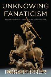 Unknowing FanaticismReformation Literatures of Self-Annihilation