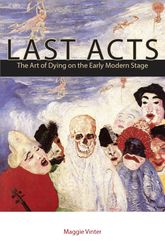 Last ActsThe Art of Dying on the Early Modern Stage